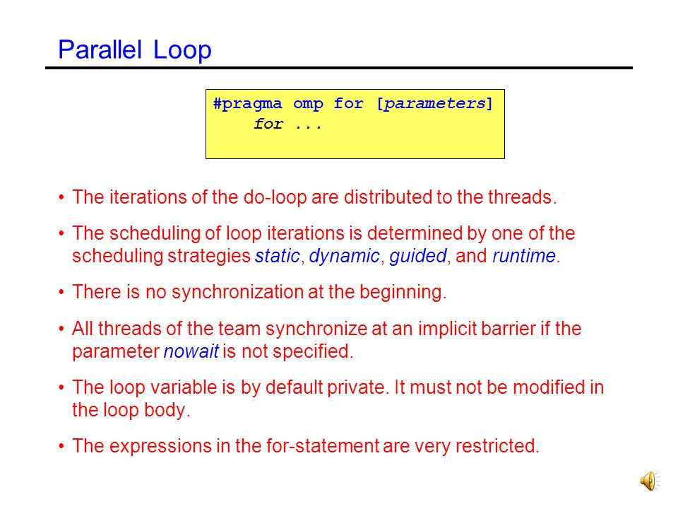 Parallel Loop #pragma omp for [parameters] for ... The iterations of the do-loop are distributed to the threads.